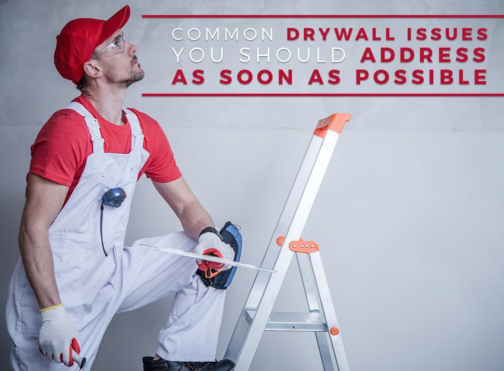 Common Drywall Issues You Should Address As Soon As Possible